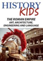 Cover image for History kids. The Roman Empire, art, architecture, engineering and language.