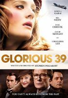 Cover image for Glorious 39 / BBC Films, UK Film Council, Screen East Content Investment Fund and Quickfire Films present a Talkback Thames production in association with Magic Light Pictures ; produced by Barney Reisz, Martin Pope ; written and directed by Stephen Poliakoff.