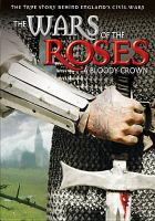 Cover image for The wars of the roses : a bloody crown / Simply Media TV ; written by Steve Gillham ; produced by Martin Phillis ; directed by James Fowler.