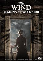 Cover image for The wind : demons of the prairie / IFC Midnight and Soapbox Films present a Divide/Conduer production ; in association with Mind Hive Films ; directed by Emma Tammi ; produced by Christopher Alender ; written by Teresa Sutherland.