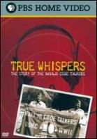Cover image for True whispers : the story of the Navajo code talkers / produced by Gale Anne Hurd ; written, produced and directed by Valerie Red-Horse ; produced by Valhalla Motion Pictures in association with the Independent Television Service.