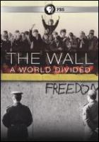 Cover image for The wall : a world divided / produced by Houston PBS ; KUHT-TV ; Spy Pond Productions ; written and directed by Eric Stange.