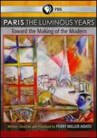 Cover image for Paris : the luminous years : toward the making of the modern / a production of Thirteen for WNET.ORG ... [et al.] ; in association with YLE Teema ; written, directed and produced by Perry Miller Adato ; producers, Junko Tsunashima, Kristin Lovejoy.