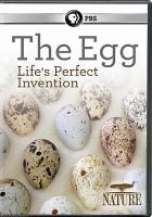 Cover image for The egg : life's perfect invention / a Mike Birkhead Associates production for Thirteen Productions LLC and BBC Studios in assocaition with WNET ; directed, produced and written by Beth Jones and Mike Birkhead.