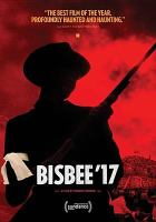Cover image for Bisbee '17 : a story told in six chapters / a film by Robert Greene ; Impact Partners presents ; a 4th Row Films production ; in association with Concordia Studio, Artemis Rising Foundation and Doc Society Circle ; directed by Robert Greene ; produced by Douglas Tirola, Susan Bedusa, Bennett Elliott ; edited & written by Robert Greene.