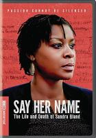 Cover image for Say her name : the life and death of Sandra Bland / HBO Documentary Films presents ; a Q-Ball production ; a film by Kate Davis & David Heilbroner ; directed, produced and edited by Kate Davis and David Heilbroner.