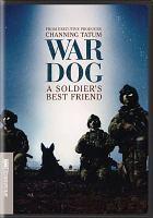 Cover image for War dog : a soldier's best friend / HBO Documentary Films presents ; directed by Deborah Scranton ; produced by Brett Rodriguez and Deborah Scranton ; executive producer Channing Tatum, Reid Carolin and Peter Kiernan.
