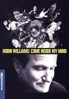 Cover image for Robin Williams : come inside my mind / HBO Documentary Films presents a Jigsaw production ; a film by Marina Zenovich ; directed by Marina Zenovich ; produced by Alex Gibney, Shirel Kozak ; a presentation of Home Box Office.
