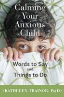 Cover image for Calming your anxious child : words to say and things to do
