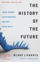 Cover image for The history of the future : Oculus, Facebook, and the revolution that swept virtual reality