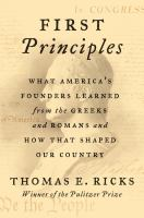 Cover image for First principles : what our first four presidents learned from the Greeks and Romans, and how that shaped early America