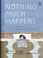Cover image for Nothing much happens : cozy and calming stories to soothe your mind and help you sleep