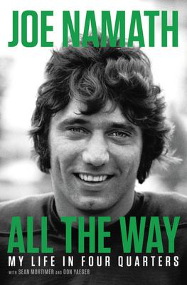 Cover image for All the way : my life in four quarters / Joe Namath with Sean Mortimer and Don Yaeger.