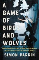 Cover image for A game of birds and wolves : the ingenious young women whose secret board game helped win World War II