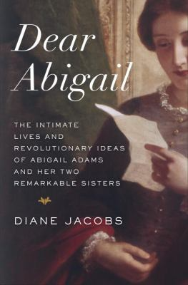 Cover image for Dear Abigail : the intimate lives and revolutionary ideas of Abigail Adams and her two remarkable sisters