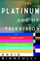 Cover image for The platinum age of television : from I love Lucy to The walking dead, how TV became terrific