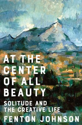 Cover image for At the center of all beauty : solitude and the creative life