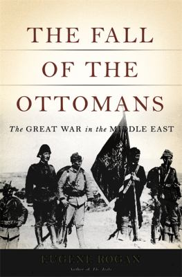 Cover image for The fall of the Ottomans : the Great War in the Middle East
