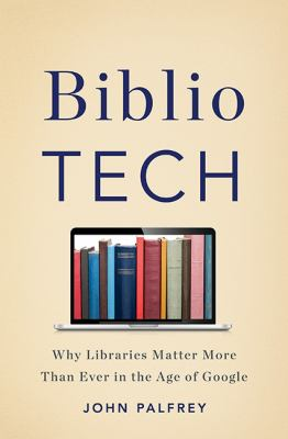 Cover image for BiblioTech : why libraries matter more than ever in the age of Google