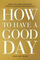 Cover image for How to have a good day : harnessing the power of behavioral science to transform our working lives
