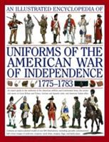 Cover image for An illustrated encyclopedia of uniforms from 1775-1783, the American revolutionary war : an expert guide to the uniforms of the American militias and Continental Army, the armies and navies of Great Britain and France, German and Spanish units, and American Indian allies
