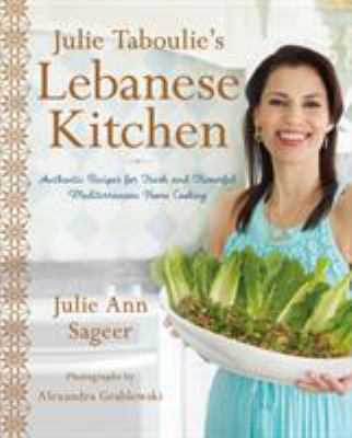 Cover image for Julie Taboulie's Lebanese kitchen : authentic recipes for fresh and flavorful Mediterranean home cooking / Julie Ann Sageer with Leah Bhabha ; photographs by Alexandra Grablewski.