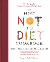 Cover image for The how not to diet cookbook : 100+ recipes for healthy, permanent weight loss