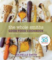 Cover image for The Whole Smiths good food cookbook : delicious real food recipes to cook all year long