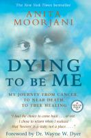 Cover image for Dying to be me : my journey from cancer, to near death, to true healing