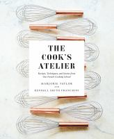 Cover image for The cook's atelier : recipes, techniques, and stories from our French cooking school
