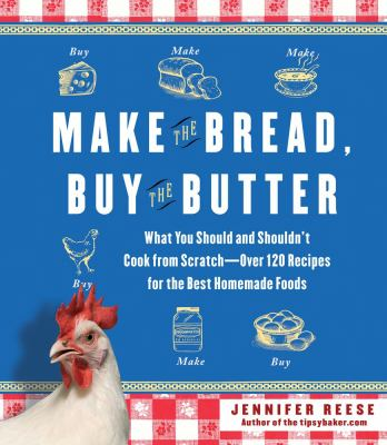 Cover image for Make the bread, buy the butter : what you should and shouldn't cook from scratch--over 120 recipes for the best homemade foods / Jennifer Reese.