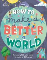Cover image for How to make a better world : for every kid who wants to make a difference