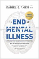Cover image for The end of mental illness : how neuroscience is transforming psychiatry and helping prevent or reverse mood and anxiety disorders, ADHD, addictions, PTSD, psychosis, personality disorders, and more