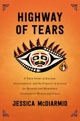 Cover image for Highway of Tears : a true story of racism, indifference and the pursuit of justice for missing and murdered Indigenous women and girls / Jessica McDiarmid.