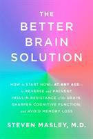 Cover image for The better brain solution : how to start now--at any age--to reverse and prevent insulin resistance of the brain, sharpen cognitive function, and avoid memory loss
