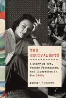 Cover image for The equivalents : a story of art, female friendship, and liberation in the 1960s