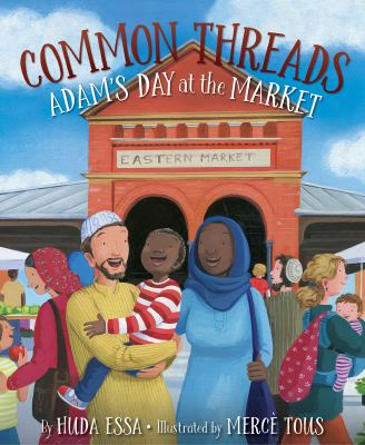 Cover image for Common threads : Adam's day at the market / by Huda Essa ; illustrated by Mercé Tous.