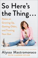 Cover image for So here's the thing... : notes on growing up, getting older, and trusting your gut