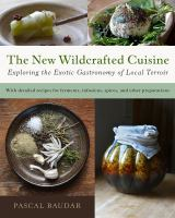 Cover image for The new wildcrafted cuisine : exploring the exotic gastronomy of local terroir
