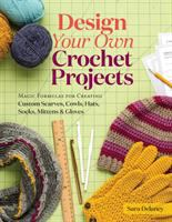 Cover image for Design your own crochet projects : magic formulas for creating custom scarves, cowls, hats, socks, mittens, and gloves