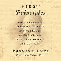 Cover image for First principles [sound recording (book on CD)] : what america's founders learned from the greeks and romans and how that shaped our country