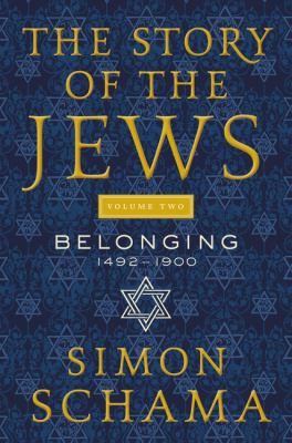 Cover image for The story of the Jews. Volume two, Belonging 1492-1900