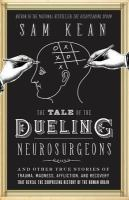 Cover image for The tale of the dueling neurosurgeons : the history of the human brain as revealed by true stories of trauma, madness, and recovery