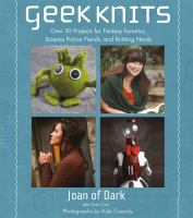 Cover image for Geek knits : over 30 projects for fantasy fanatics, science fiction fiends, and knitting nerds