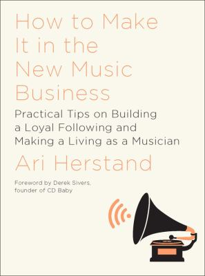 Cover image for How to make it in the new music business : practical tips on building a loyal following and making a living as a musician