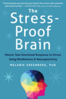 Cover image for The stress-proof brain : master your emotional response to stress using mindfulness and neuroplasticity