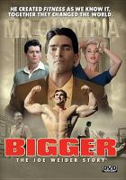 Cover image for Bigger [videorecording (DVD)] : the Joe Weider story
