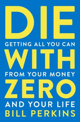 Cover image for Die with zero : getting all you can from your money and your life