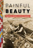 PAINFUL BEAUTY : TLINGIT WOMEN, BEADWORK, AND THE ART OF RESILIENCE