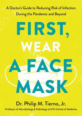 First, wear a face mask : a doctor's guide to reducing risk of infection during the pandemic and beyond